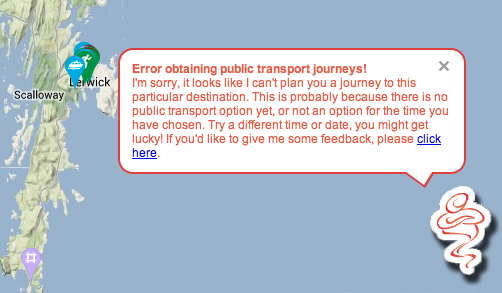 """Error obtaining public transport journeys! I'm sorry, it looks like I can't plan you a journey to this particular destination. This is probably because there is no public transport option yet, or not an option for the time you have chosen."""